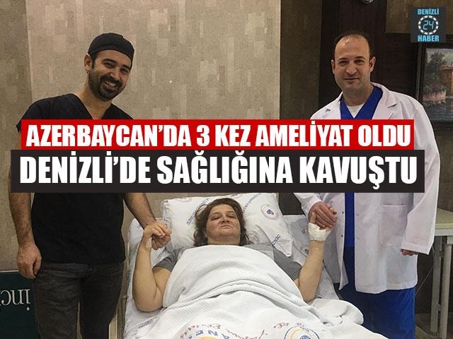 Azerbaycan'da 3 Kez Ameliyat Oldu Denizli'de Sağlığına Kavuştu