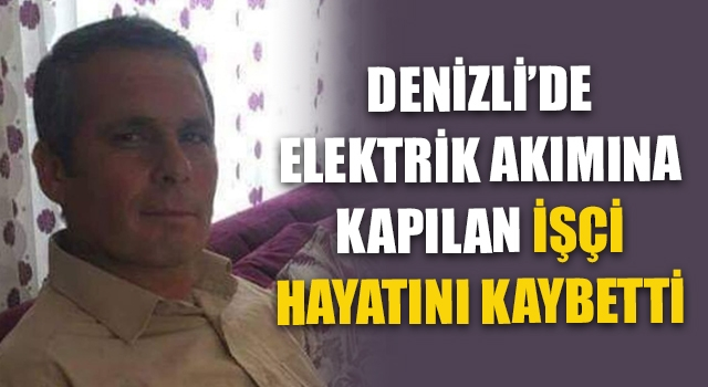 Denizli'de Elektrik Akımına Kapılan İşçi Hayatını Kaybetti
