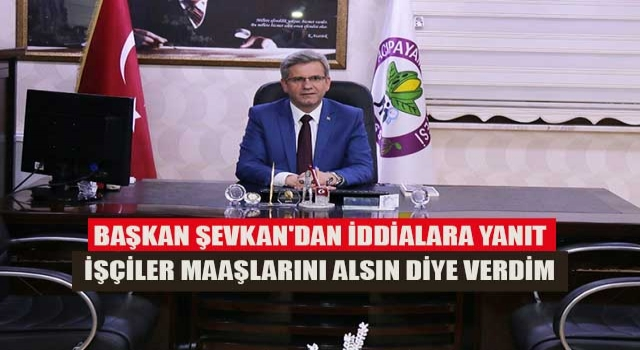 Başkan Şevkan'dan iddialara yanıt işçiler maaşlarını alsın diye verdim