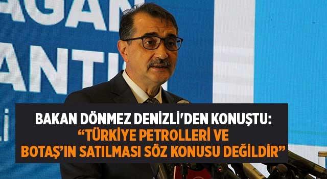 """Bakan Dönmez Denizli'den konuştu: """"Türkiye Petrolleri ve BOTAŞ'ın satılması söz konusu değildir"""""""