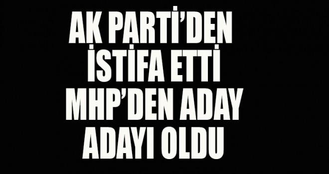 Ak Parti'den istifa etti MHP'den aday oldu