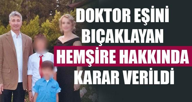 Doktor Eşini Bıçaklayan Hemşire Hakkında Karar Verildi