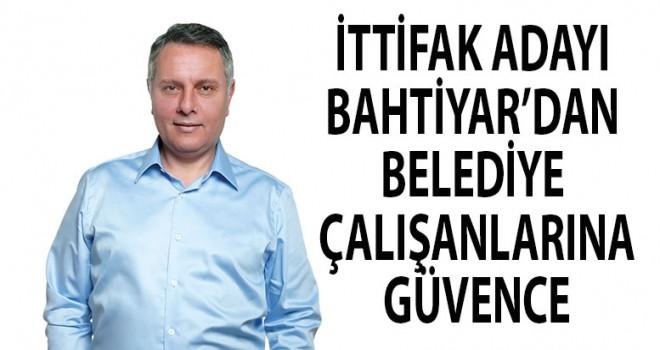 Bahtiyar'dan belediye çalışanlarına güvence!