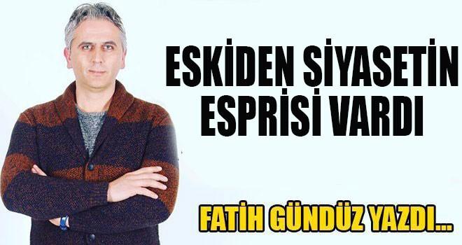"""""""ESKİDEN SİYASETİN ESPRİSİ VARDI"""""""