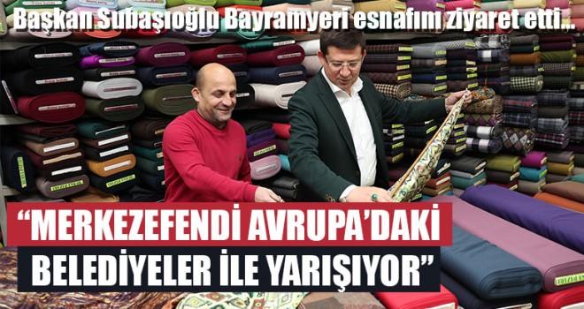 """Başkan Subaşıoğlu """"Merkezefendi Avrupa'daki Belediyeler İle Yarışıyor"""""""
