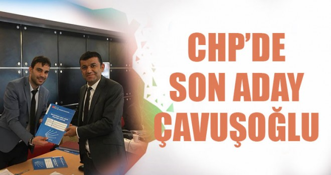 CHP'de Son Aday Çavuşoğlu