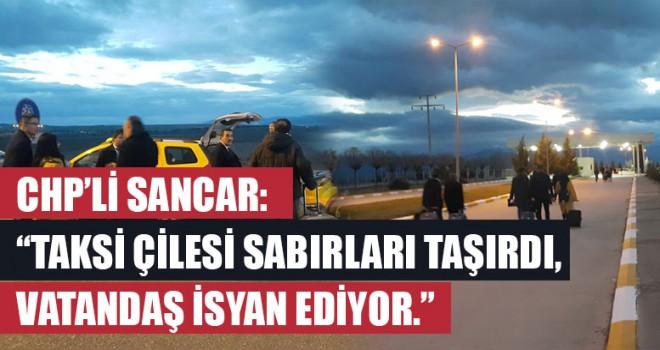 """CHP'li Sancar: """"Taksi çilesi sabırları taşırdı, vatandaş isyan ediyor."""""""