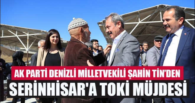 AK Parti Denizli Milletvekili Şahin Tin'den Serinhisar'a Toki Müjdesi