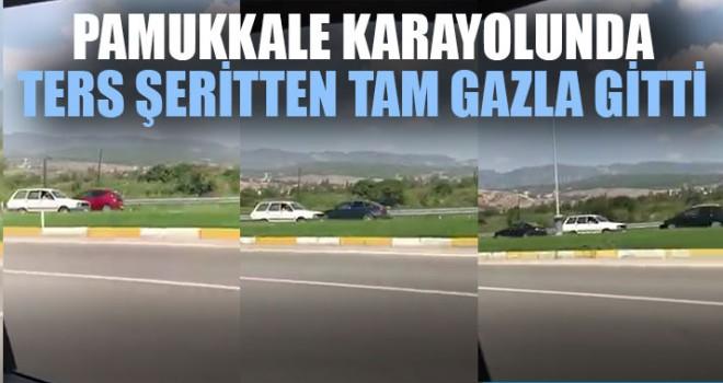 Pamukkale Karayolunda Ters Şeritten Tam Gazla Gitti