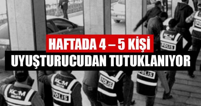 Haftada 4 – 5 Kişi Uyuşturucudan Tutuklanıyor