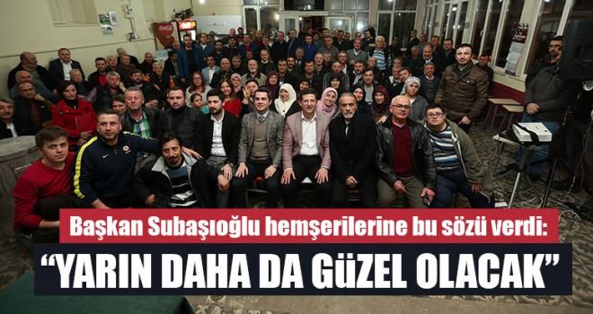 """Başkan Subaşıoğlu hemşerilerine bu sözü verdi: """"Yarın Daha Da Güzel Olacak"""""""