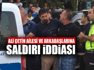 Ali Çetin, Ailesi ve Arkadaşlarına Saldırı İddiası