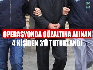 Operasyonda Gözaltına Alınan 4 Kişiden 3'ü Tutuklandı