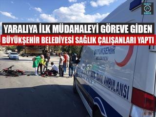 Yaralıya İlk Müdahaleyi Göreve Giden Büyükşehir Belediyesi Sağlık Çalışanları Yaptı