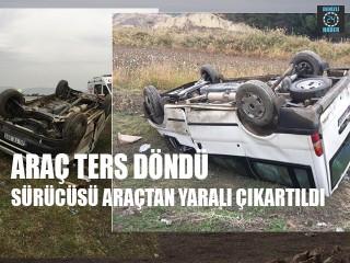Araç Ters Döndü Sürücüsü Araçtan Yaralı Çıkartıldı