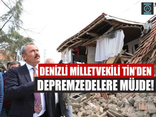 Denizli Milletvekili Tin'den Depremzedelere Müjde!
