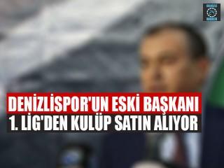 Denizlispor'un eski başkanı 1. Lig'den kulüp satın alıyor