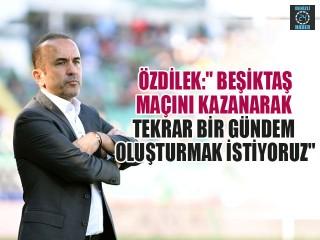 """Özdilek:"""" Beşiktaş Maçını Kazanarak Tekrar Bir Gündem Oluşturmak İstiyoruz"""""""