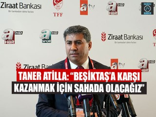 """Taner Atilla: """"Beşiktaş'a karşı kazanmak için sahada olacağız"""""""