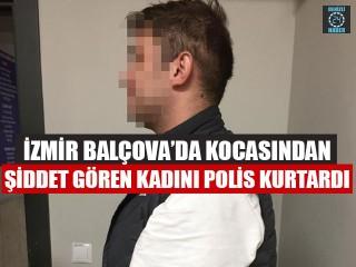İzmir Balçova'da Kocasından Şiddet Gören Kadını Polis Kurtardı