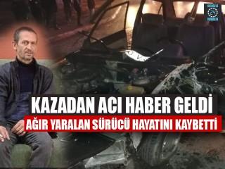 Kazadan Acı Haber Geldi Ağır Yaralan Sürücü Hayatını Kaybetti