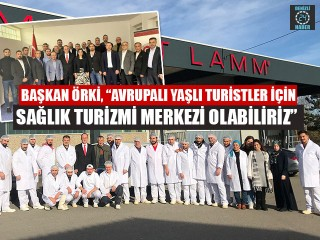 """Başkan Örki, """"Avrupalı yaşlı turistler için sağlık turizmi merkezi olabiliriz"""""""