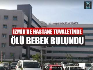 İzmir Torbalı'da hastane tuvaletinde ölü bebek bulundu