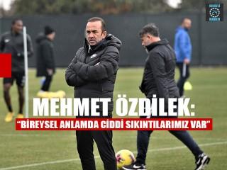 """Mehmet Özdilek: """"Bireysel anlamda ciddi sıkıntılarımız var"""""""