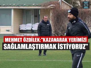 """Mehmet Özdilek:""""Kazanarak yerimizi sağlamlaştırmak istiyoruz"""""""