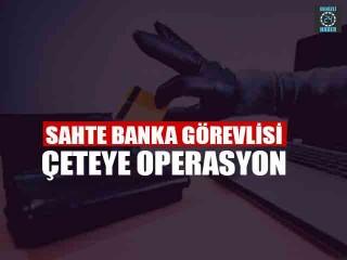Sahte Banka Görevlisi Çeteye Operasyon
