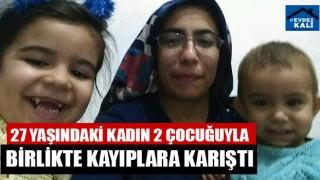 27 Yaşındaki Kadın 2 Çocuğuyla Birlikte Kayıplara Karıştı