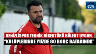 """Denizlispor Teknik Direktörü Bülent Uygun, """"Kulüplerinde yüzde 80 borç batağında"""""""