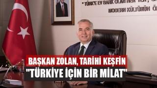 """Başkan Zolan, Tarihi Keşfin """"Türkiye İçin Bir Milat"""""""