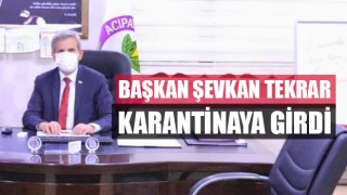 Başkan Şevkan tekrar karantinaya girdi