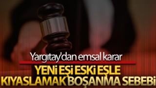 Yargıtay'dan emsal karar! Eski ile yeniyi karşılaştırmak boşanma sebebi sayıldı
