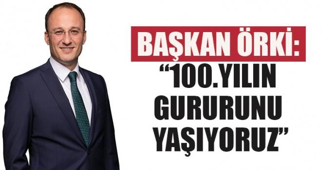 """Başkan Örki: """"100.Yılın Gururunu Yaşıyoruz"""""""